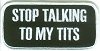 STOP TALKING TO MY TITS Patch 2x4