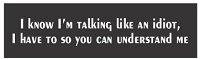 I KNOW I'M TALKING LIKE AN IDIOT, I HAVE TO SO YOU CAN UNDERSTAND ME HELMET STICKER